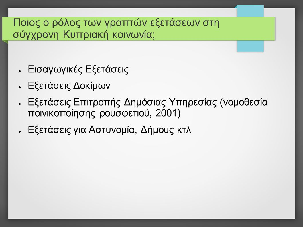 Ποιος ο ρόλος των γραπτών εξετάσεων στη σύγχρονη Κυπριακή κοινωνία; ● Εισαγωγικές Εξετάσεις ● Εξετάσεις Δοκίμων ● Εξετάσεις Επιτροπής Δημόσιας Υπηρεσίας (νομοθεσία ποινικοποίησης ρουσφετιού, 2001) ● Εξετάσεις για Αστυνομία, Δήμους κτλ ● Προεκλογικά προγράμματα υποψηφίων προέδρων για κατάργηση ρουσφετιού μέσω γραπτών εξετάσεων ● Κοινωνικό συμβόλαιο: οι γραπτές εξετάσεις αντικαθιστούν την πληγωμένη σχέση εμπιστοσύνης μεταξύ πολίτη και φορέων εξουσίας !!!.