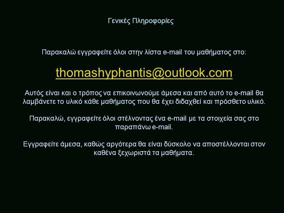 Γενικές Πληροφορίες Παρακαλώ εγγραφείτε όλοι στην λίστα e-mail του μαθήματος στο: thomashyphantis@outlook.com Αυτός είναι και ο τρόπος να επικοινωνούμε άμεσα και από αυτό το e-mail θα λαμβάνετε το υλικό κάθε μαθήματος που θα έχει διδαχθεί και πρόσθετο υλικό.