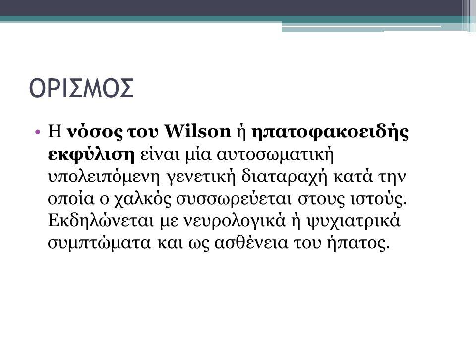 ΟΡΙΣΜΟΣ Η νόσος του Wilson ή ηπατοφακοειδής εκφύλιση είναι μία αυτοσωματική υπολειπόμενη γενετική διαταραχή κατά την οποία ο χαλκός συσσωρεύεται στους