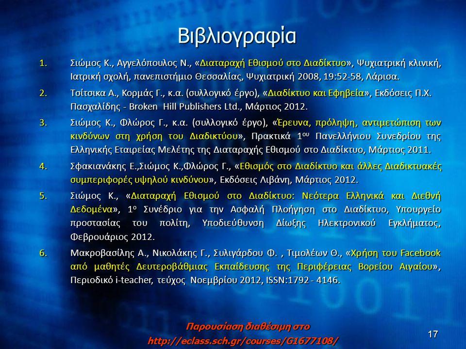 17Βιβλιογραφία 1.Σιώμος Κ., Αγγελόπουλος Ν., «Διαταραχή Εθισμού στο Διαδίκτυο», Ψυχιατρική κλινική, Ιατρική σχολή, πανεπιστήμιο Θεσσαλίας, Ψυχιατρική