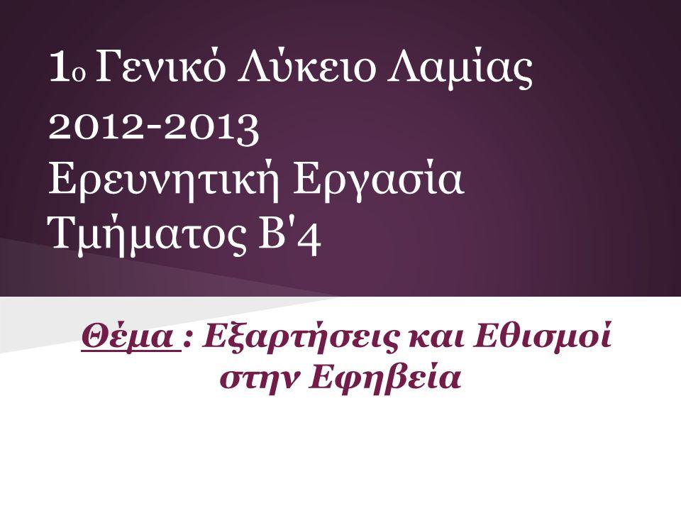 Θέμα : Εξαρτήσεις και Εθισμοί στην Εφηβεία 1 ο Γενικό Λύκειο Λαμίας 2012-2013 Ερευνητική Εργασία Τμήματος Β'4