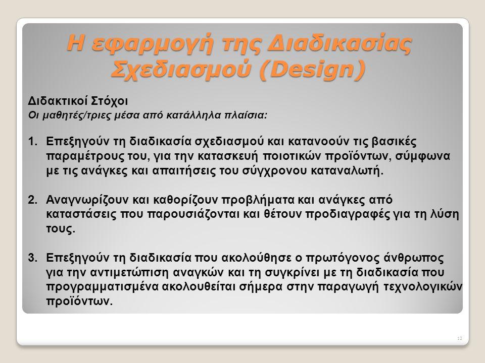 H εφαρμογή της Διαδικασίας Σχεδιασμού (Design) Διδακτικοί Στόχοι Οι μαθητές/τριες μέσα από κατάλληλα πλαίσια: 1.Επεξηγούν τη διαδικασία σχεδιασμού και κατανοούν τις βασικές παραμέτρους του, για την κατασκευή ποιοτικών προϊόντων, σύμφωνα με τις ανάγκες και απαιτήσεις του σύγχρονου καταναλωτή.