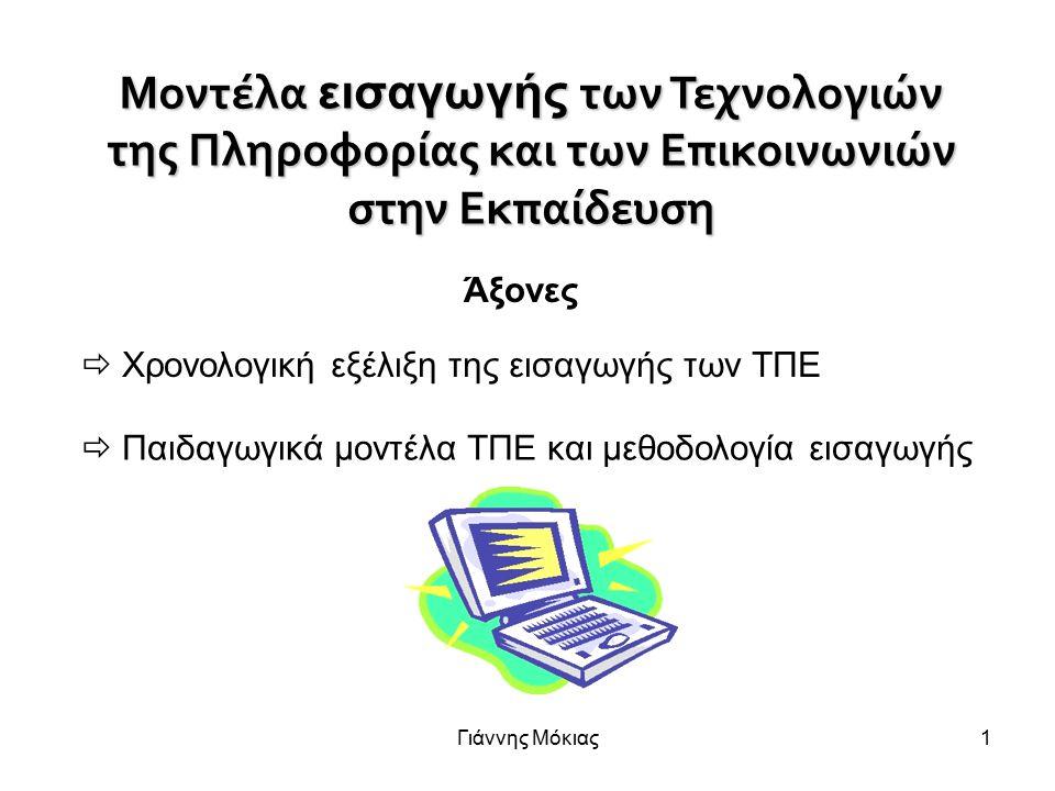 Γιάννης Μόκιας1 Μοντέλα εισαγωγής των Τεχνολογιών της Πληροφορίας και των Επικοινωνιών στην Εκπαίδευση  Χρονολογική εξέλιξη της εισαγωγής των ΤΠΕ Άξονες  Παιδαγωγικά μοντέλα ΤΠΕ και μεθοδολογία εισαγωγής
