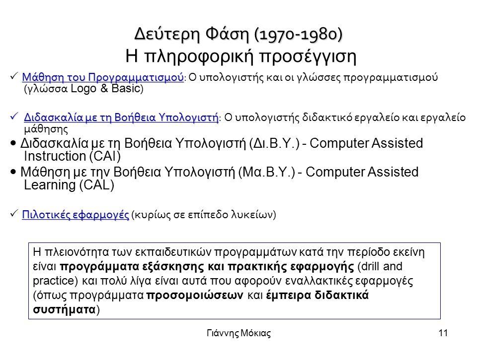 Γιάννης Μόκιας11 Δεύτερη Φάση (1970-1980) Δεύτερη Φάση (1970-1980) Η πληροφορική προσέγγιση Μάθηση του Προγραμματισμού  Μάθηση του Προγραμματισμού: Ο υπολογιστής και οι γλώσσες προγραμματισμού (γλώσσα Logo & Basic )  Διδασκαλία με τη Βοήθεια Υπολογιστή  Διδασκαλία με τη Βοήθεια Υπολογιστή: Ο υπολογιστής διδακτικό εργαλείο και εργαλείο μάθησης Διδασκαλία με τη Βοήθεια Υπολογιστή (Δι.B.Y.) - Computer Assisted Instruction (CAI) Μάθηση με την Βοήθεια Υπολογιστή (Μα.B.Y.) - Computer Assisted Learning (CAL) Πιλοτικές εφαρμογές  Πιλοτικές εφαρμογές (κυρίως σε επίπεδο λυκείων) H πλειονότητα των εκπαιδευτικών προγραμμάτων κατά την περίοδο εκείνη είναι προγράμματα εξάσκησης και πρακτικής εφαρμογής (drill and practice) και πολύ λίγα είναι αυτά που αφορούν εναλλακτικές εφαρμογές (όπως προγράμματα προσομοιώσεων και έμπειρα διδακτικά συστήματα)