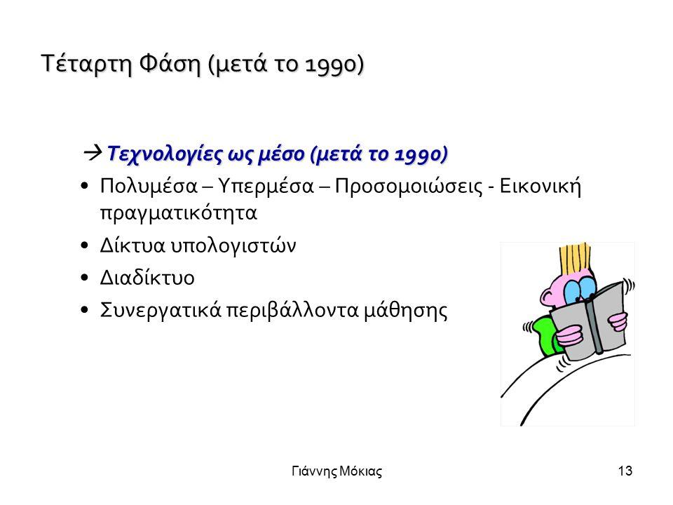 Γιάννης Μόκιας13 Τέταρτη Φάση (μετά το 1990) Τεχνολογίες ως μέσο (μετά το 1990)  Τεχνολογίες ως μέσο (μετά το 1990) Πολυμέσα – Υπερμέσα – Προσομοιώσεις - Εικονική πραγματικότητα Δίκτυα υπολογιστών Διαδίκτυο Συνεργατικά περιβάλλοντα μάθησης