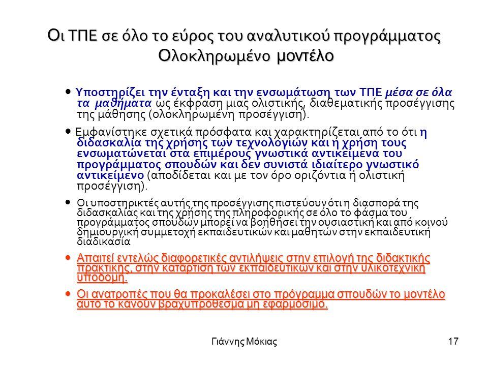 Γιάννης Μόκιας17 Ο ι ΤΠΕ σε όλο το εύρος του αναλυτικού προγράμματος Ο λοκληρωμένο μοντέλο Υποστηρίζει την ένταξη και την ενσωμάτωση των ΤΠΕ μέσα σε όλα τα μαθήματα ως έκφραση μιας ολιστικής, διαθεματικής προσέγγισης της μάθησης (ολοκληρωμένη προσέγγιση).