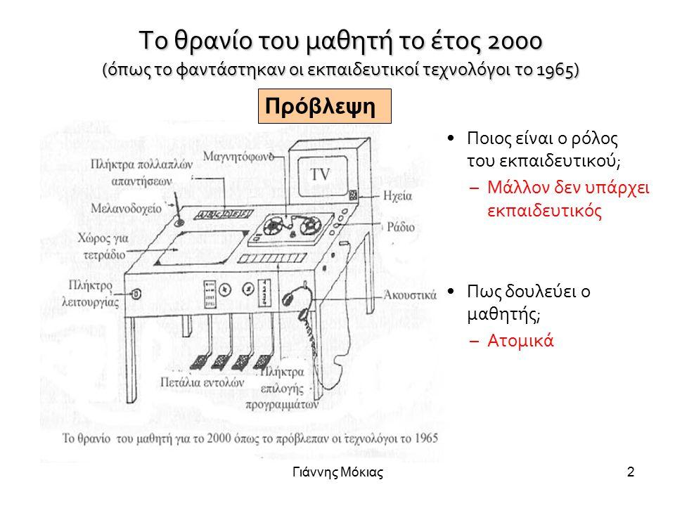 Γιάννης Μόκιας2 Το θρανίο του μαθητή το έτος 2000 (όπως το φαντάστηκαν οι εκπαιδευτικοί τεχνολόγοι το 1965) Ποιος είναι ο ρόλος του εκπαιδευτικού; –Μάλλον δεν υπάρχει εκπαιδευτικός Πως δουλεύει ο μαθητής; –Ατομικά Πρόβλεψη
