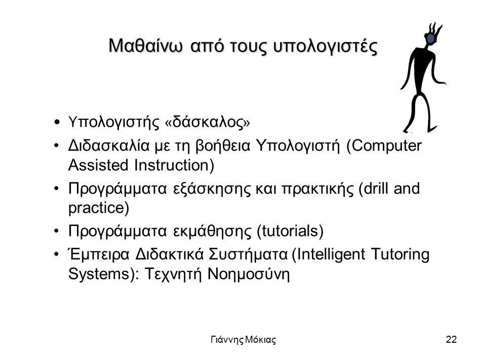 Γιάννης Μόκιας22 Μαθαίνω από τους υπολογιστές Υ πολογιστής « δάσκαλος » Διδασκαλία με τη βοήθεια Υπολογιστή (Computer Assisted Instruction) Προγράμματα εξάσκησης και πρακτικής (drill and practice) Προγράμματα εκμάθησης (tutorials) Έμπειρα Διδακτικά Συστήματα (Intelligent Tutoring Systems): Τεχνητή Νοημοσύνη