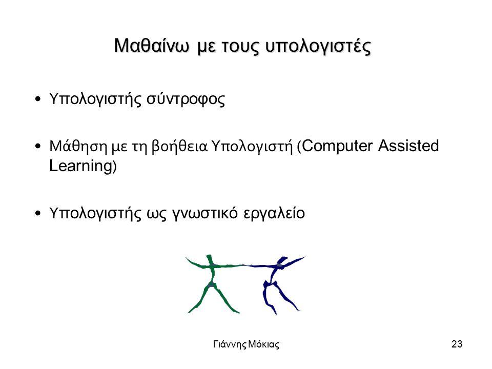Γιάννης Μόκιας23 Μαθαίνω με τους υπολογιστές Υ πολογιστής σύντροφος Μάθηση με τη βοήθεια Υπολογιστή ( Computer Assisted Learning ) Υ πολογιστής ως γνωστικό εργαλείο