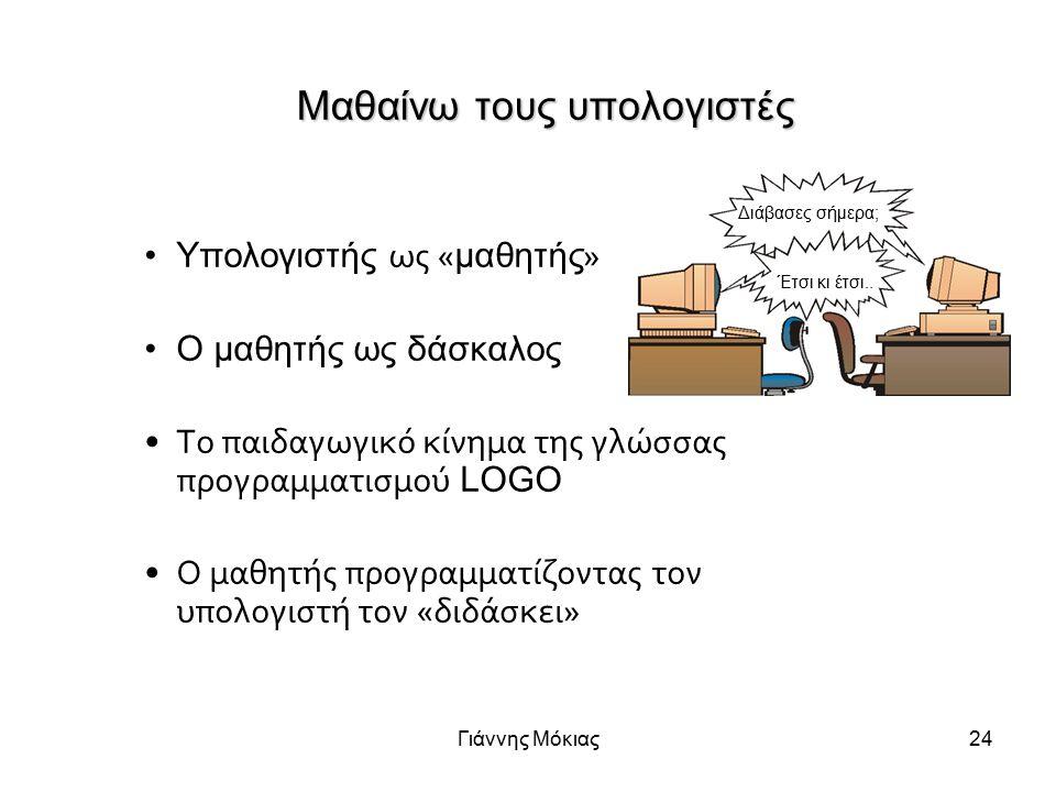 Γιάννης Μόκιας24 Μαθαίνω τους υπολογιστές Yπολογιστής ως « μαθητής » Ο μαθητής ως δάσκαλος Το παιδαγωγικό κίνημα της γλώσσας προγραμματισμού LOGO Ο μαθητής προγραμματίζοντας τον υπολογιστή τον «διδάσκει» Διάβασες σήμερα; Έτσι κι έτσι..