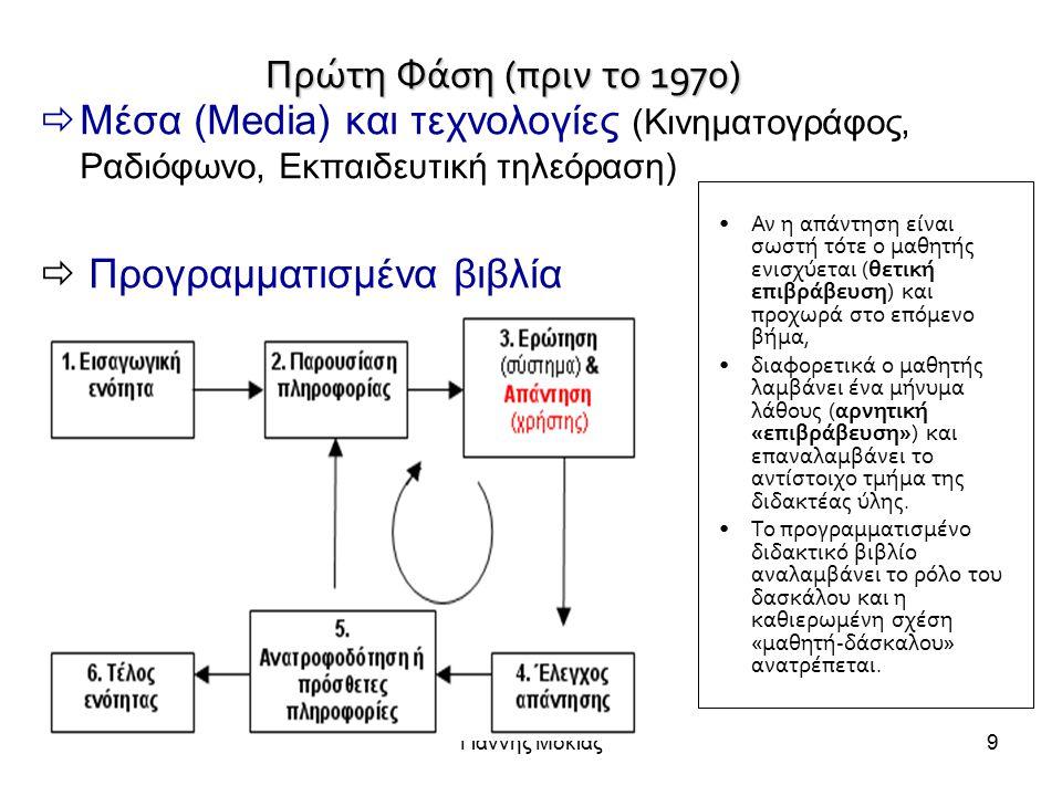 Γιάννης Μόκιας9 Πρώτη Φάση (πριν το 1970)  Μέσα (Media) και τεχνολογίες (Κινηματογράφος, Ραδιόφωνο, Εκπαιδευτική τηλεόραση)  Προγραμματισμένα βιβλία Αν η απάντηση είναι σωστή τότε ο μαθητής ενισχύεται (θετική επιβράβευση) και προχωρά στο επόμενο βήμα, διαφορετικά ο μαθητής λαμβάνει ένα μήνυμα λάθους (αρνητική «επιβράβευση») και επαναλαμβάνει το αντίστοιχο τμήμα της διδακτέας ύλης.