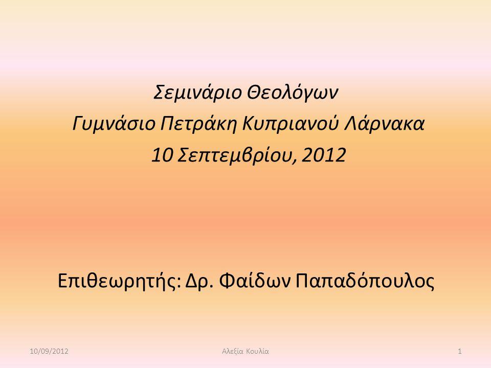 Σεμινάριο Θεολόγων Γυμνάσιο Πετράκη Κυπριανού Λάρνακα 10 Σεπτεμβρίου, 2012 Επιθεωρητής: Δρ. Φαίδων Παπαδόπουλος 10/09/20121Αλεξία Κουλία