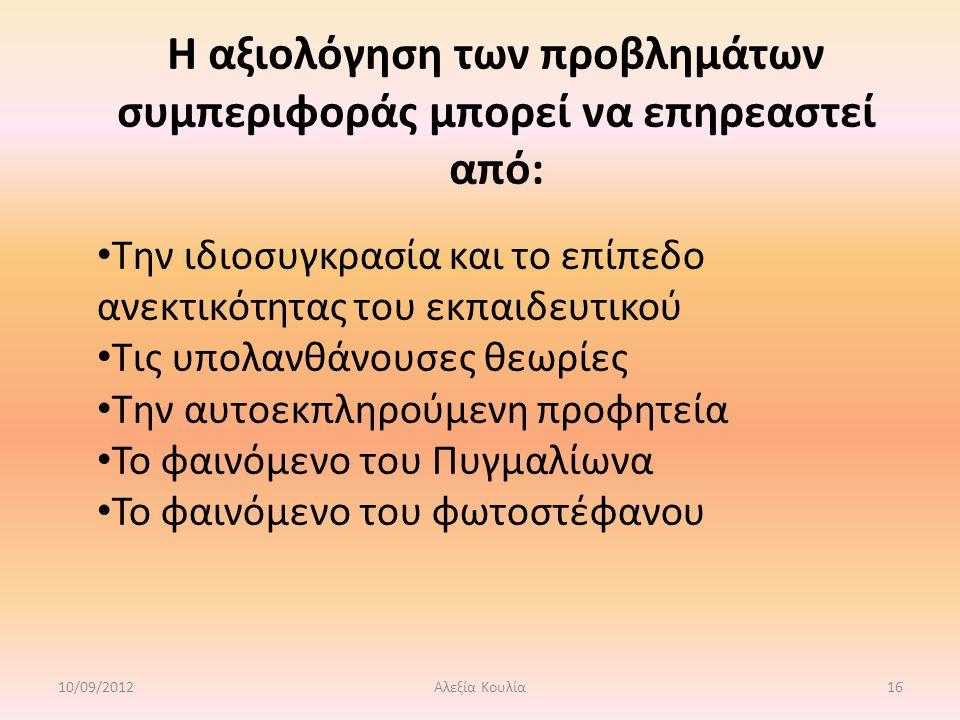 Η αξιολόγηση των προβλημάτων συμπεριφοράς μπορεί να επηρεαστεί από: Την ιδιοσυγκρασία και το επίπεδο ανεκτικότητας του εκπαιδευτικού Τις υπολανθάνουσες θεωρίες Την αυτοεκπληρούμενη προφητεία Το φαινόμενο του Πυγμαλίωνα Το φαινόμενο του φωτοστέφανου 10/09/201216Αλεξία Κουλία