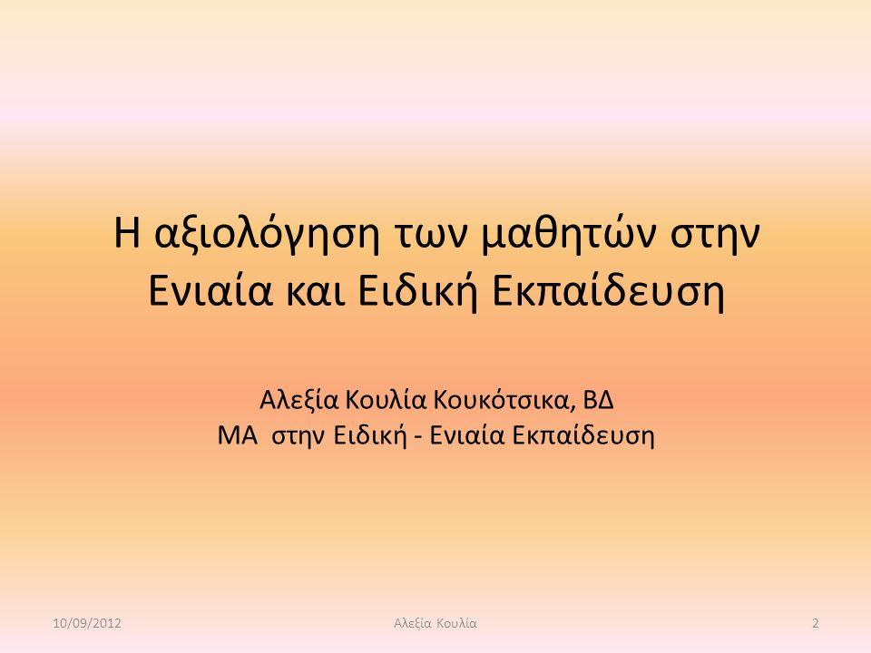 Η αξιολόγηση των μαθητών στην Ενιαία και Ειδική Εκπαίδευση Αλεξία Κουλία Κουκότσικα, ΒΔ ΜΑ στην Ειδική - Ενιαία Εκπαίδευση 10/09/20122Αλεξία Κουλία