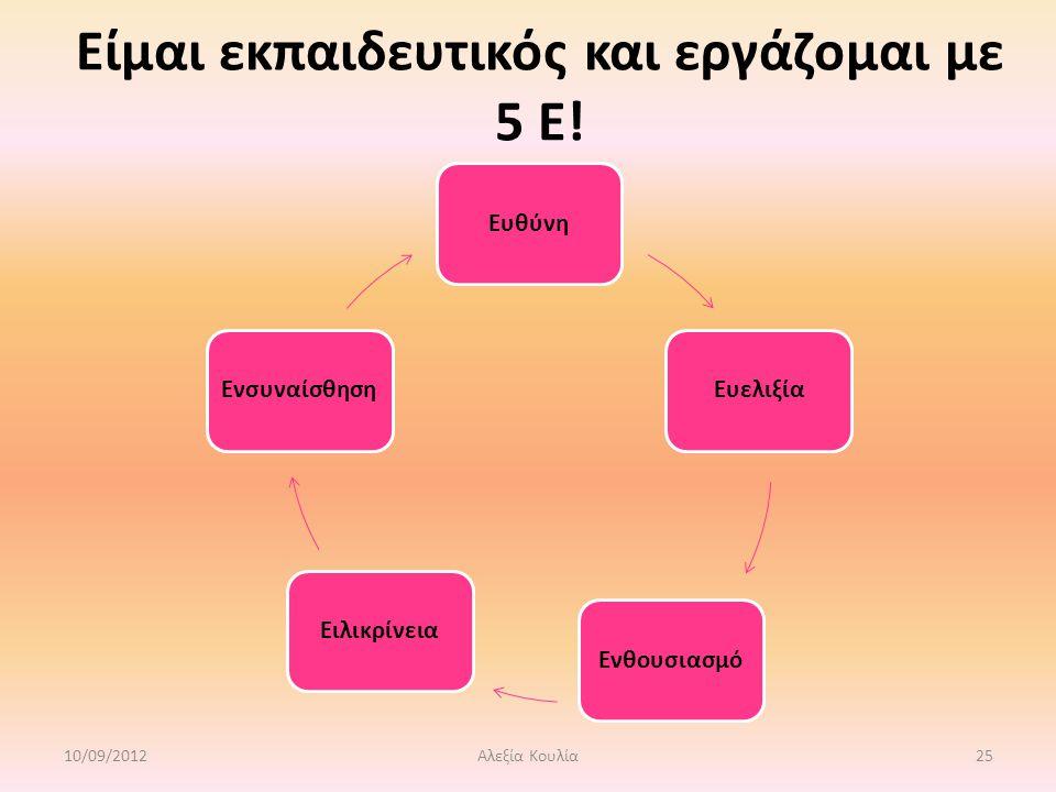 Είμαι εκπαιδευτικός και εργάζομαι με 5 Ε! ΕυθύνηΕυελιξίαΕνθουσιασμόΕιλικρίνειαΕνσυναίσθηση 10/09/201225Αλεξία Κουλία