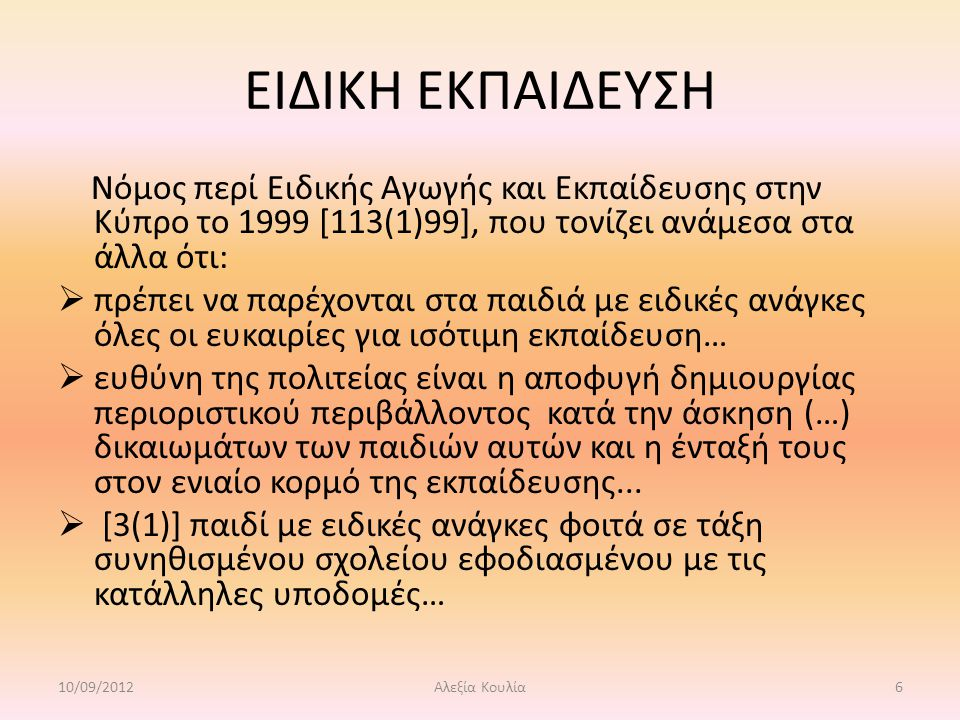 ΕΙΔΙΚΗ ΕΚΠΑΙΔΕΥΣΗ Νόμος περί Ειδικής Αγωγής και Εκπαίδευσης στην Κύπρο το 1999 [113(1)99], που τονίζει ανάμεσα στα άλλα ότι:  πρέπει να παρέχονται στα παιδιά με ειδικές ανάγκες όλες οι ευκαιρίες για ισότιμη εκπαίδευση…  ευθύνη της πολιτείας είναι η αποφυγή δημιουργίας περιοριστικού περιβάλλοντος κατά την άσκηση (…) δικαιωμάτων των παιδιών αυτών και η ένταξή τους στον ενιαίο κορμό της εκπαίδευσης...
