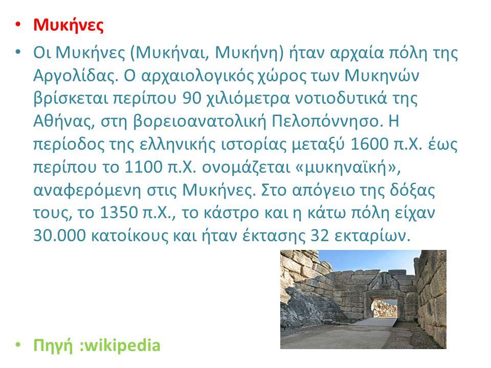 Μυκήνες Οι Μυκήνες (Μυκήναι, Μυκήνη) ήταν αρχαία πόλη της Αργολίδας. Ο αρχαιολογικός χώρος των Μυκηνών βρίσκεται περίπου 90 χιλιόμετρα νοτιοδυτικά της