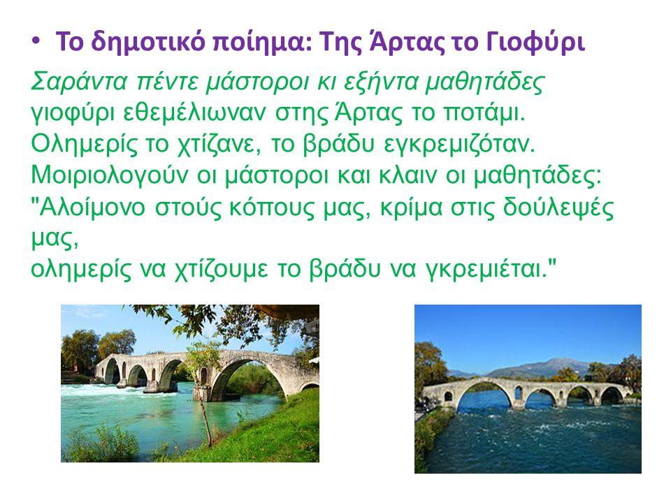 Το δημοτικό ποίημα: Της Άρτας το Γιοφύρι Σαράντα πέντε μάστοροι κι εξήντα μαθητάδες γιοφύρι εθεμέλιωναν στης Άρτας το ποτάμι. Ολημερίς το χτίζανε, το