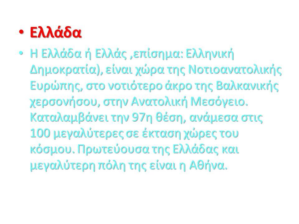 Ελλάδα Ελλάδα Η Ελλάδα ή Ελλάς,επίσημα: Ελληνική Δημοκρατία), είναι χώρα της Νοτιοανατολικής Ευρώπης, στο νοτιότερο άκρο της Βαλκανικής χερσονήσου, στ