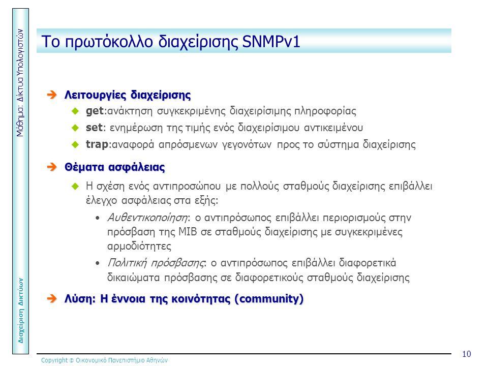 Copyright  Οικονομικό Πανεπιστήμιο Αθηνών Μάθημα: Δίκτυα Υπολογιστών Διαχείριση Δικτύων 10 Το πρωτόκολλο διαχείρισης SNMPv1  Λειτουργίες διαχείρισης  get:ανάκτηση συγκεκριμένης διαχειρίσιμης πληροφορίας  set: ενημέρωση της τιμής ενός διαχειρίσιμου αντικειμένου  trap:αναφορά απρόσμενων γεγονότων προς το σύστημα διαχείρισης  Θέματα ασφάλειας  Η σχέση ενός αντιπροσώπου με πολλούς σταθμούς διαχείρισης επιβάλλει έλεγχο ασφάλειας στα εξής: Αυθεντικοποίηση: ο αντιπρόσωπος επιβάλλει περιορισμούς στην πρόσβαση της ΜΙΒ σε σταθμούς διαχείρισης με συγκεκριμένες αρμοδιότητες Πολιτική πρόσβασης: ο αντιπρόσωπος επιβάλλει διαφορετικά δικαιώματα πρόσβασης σε διαφορετικούς σταθμούς διαχείρισης  Λύση: Η έννοια της κοινότητας (community)
