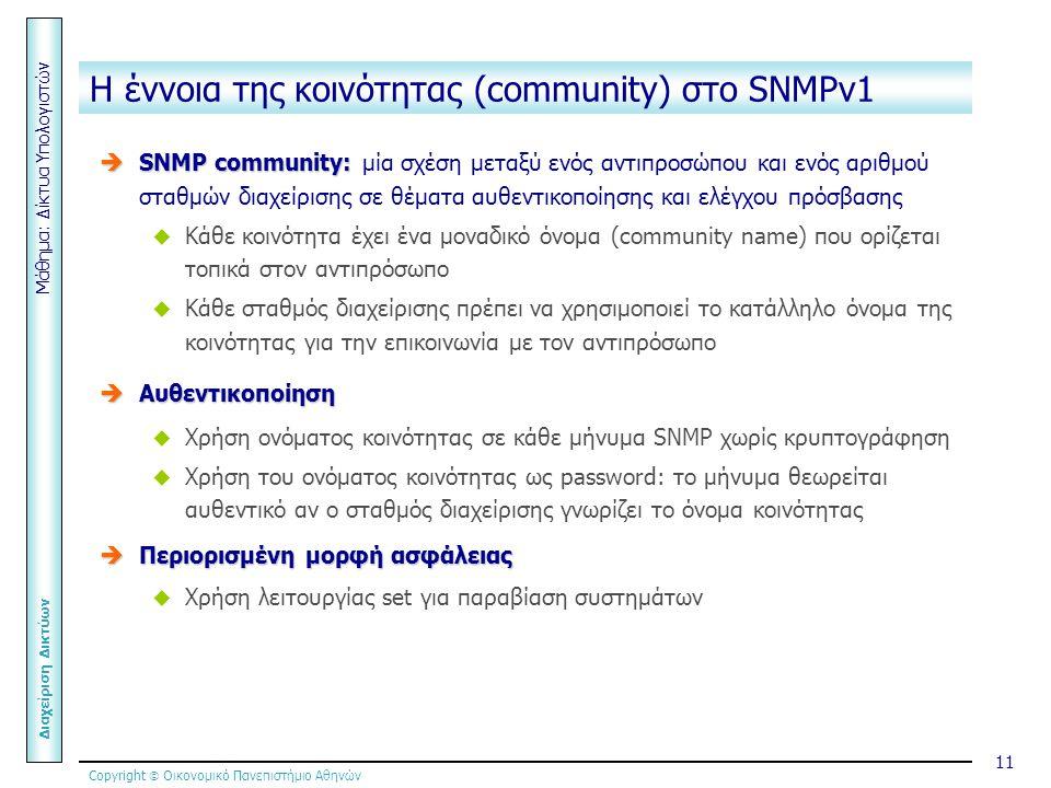 Copyright  Οικονομικό Πανεπιστήμιο Αθηνών Μάθημα: Δίκτυα Υπολογιστών Διαχείριση Δικτύων 11 Η έννοια της κοινότητας (community) στο SNMPv1  SNMP community:  SNMP community: μία σχέση μεταξύ ενός αντιπροσώπου και ενός αριθμού σταθμών διαχείρισης σε θέματα αυθεντικοποίησης και ελέγχου πρόσβασης  Κάθε κοινότητα έχει ένα μοναδικό όνομα (community name) που ορίζεται τοπικά στον αντιπρόσωπο  Κάθε σταθμός διαχείρισης πρέπει να χρησιμοποιεί το κατάλληλο όνομα της κοινότητας για την επικοινωνία με τον αντιπρόσωπο  Αυθεντικοποίηση  Χρήση ονόματος κοινότητας σε κάθε μήνυμα SNMP χωρίς κρυπτογράφηση  Χρήση του ονόματος κοινότητας ως password: το μήνυμα θεωρείται αυθεντικό αν ο σταθμός διαχείρισης γνωρίζει το όνομα κοινότητας  Περιορισμένη μορφή ασφάλειας  Χρήση λειτουργίας set για παραβίαση συστημάτων