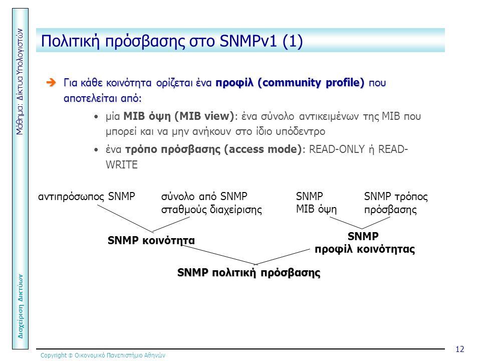 Copyright  Οικονομικό Πανεπιστήμιο Αθηνών Μάθημα: Δίκτυα Υπολογιστών Διαχείριση Δικτύων 12 Πολιτική πρόσβασης στο SNMPv1 (1)  Για κάθε κοινότητα ορίζεται ένα προφίλ (community profile) που αποτελείται από: μία ΜΙΒ όψη (MIB view): ένα σύνολο αντικειμένων της ΜΙΒ που μπορεί και να μην ανήκουν στο ίδιο υπόδεντρο ένα τρόπο πρόσβασης (access mode): READ-ONLY ή READ- WRITE αντιπρόσωπος SNMPσύνολο από SNMP σταθμούς διαχείρισης SNMP ΜΙΒ όψη SNMP τρόπος πρόσβασης SNMP κοινότητα SNMP προφίλ κοινότητας SNMP πολιτική πρόσβασης