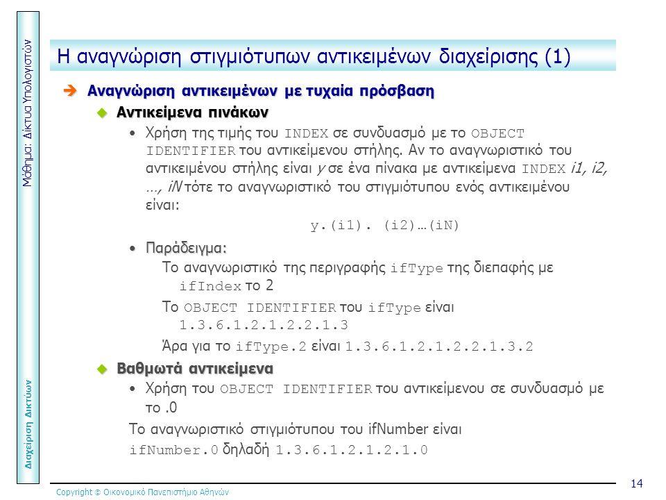 Copyright  Οικονομικό Πανεπιστήμιο Αθηνών Μάθημα: Δίκτυα Υπολογιστών Διαχείριση Δικτύων 14 Η αναγνώριση στιγμιότυπων αντικειμένων διαχείρισης (1)  Αναγνώριση αντικειμένων με τυχαία πρόσβαση  Αντικείμενα πινάκων Χρήση της τιμής του INDEX σε συνδυασμό με το OBJECT IDENTIFIER του αντικείμενου στήλης.
