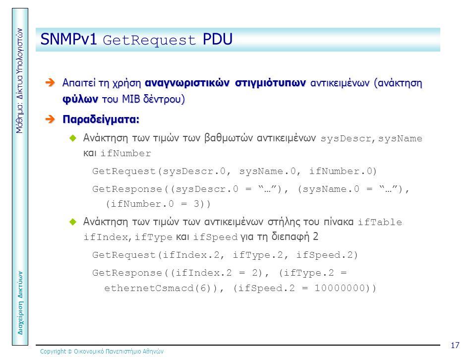 Copyright  Οικονομικό Πανεπιστήμιο Αθηνών Μάθημα: Δίκτυα Υπολογιστών Διαχείριση Δικτύων 17 SNMPv1 GetRequest PDU  Απαιτεί τη χρήση αναγνωριστικών στιγμιότυπων αντικειμένων (ανάκτηση φύλων του ΜΙΒ δέντρου)  Παραδείγματα:  Ανάκτηση των τιμών των βαθμωτών αντικειμένων sysDescr, sysName και ifNumber GetRequest(sysDescr.0, sysName.0, ifNumber.0) GetResponse((sysDescr.0 = … ), (sysName.0 = … ), (ifNumber.0 = 3))  Ανάκτηση των τιμών των αντικειμένων στήλης του πίνακα ifTable ifIndex, ifType και ifSpeed για τη διεπαφή 2 GetRequest(ifIndex.2, ifType.2, ifSpeed.2) GetResponse((ifIndex.2 = 2), (ifType.2 = ethernetCsmacd(6)), (ifSpeed.2 = 10000000))