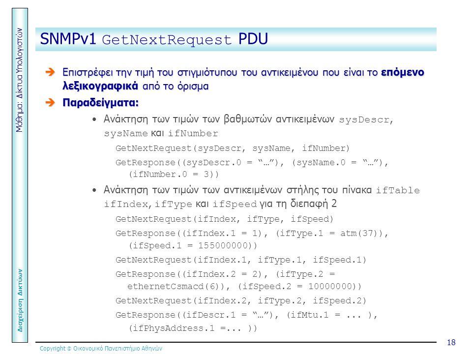 Copyright  Οικονομικό Πανεπιστήμιο Αθηνών Μάθημα: Δίκτυα Υπολογιστών Διαχείριση Δικτύων 18 SNMPv1 GetNextRequest PDU  Επιστρέφει την τιμή του στιγμιότυπου του αντικειμένου που είναι το επόμενο λεξικογραφικά από το όρισμα  Παραδείγματα: Ανάκτηση των τιμών των βαθμωτών αντικειμένων sysDescr, sysName και ifNumber GetNextRequest(sysDescr, sysName, ifNumber) GetResponse((sysDescr.0 = … ), (sysName.0 = … ), (ifNumber.0 = 3)) Ανάκτηση των τιμών των αντικειμένων στήλης του πίνακα ifTable ifIndex, ifType και ifSpeed για τη διεπαφή 2 GetNextRequest(ifIndex, ifType, ifSpeed) GetResponse((ifIndex.1 = 1), (ifType.1 = atm(37)), (ifSpeed.1 = 155000000)) GetNextRequest(ifIndex.1, ifType.1, ifSpeed.1) GetResponse((ifIndex.2 = 2), (ifType.2 = ethernetCsmacd(6)), (ifSpeed.2 = 10000000)) GetNextRequest(ifIndex.2, ifType.2, ifSpeed.2) GetResponse((ifDescr.1 = … ), (ifMtu.1 =...
