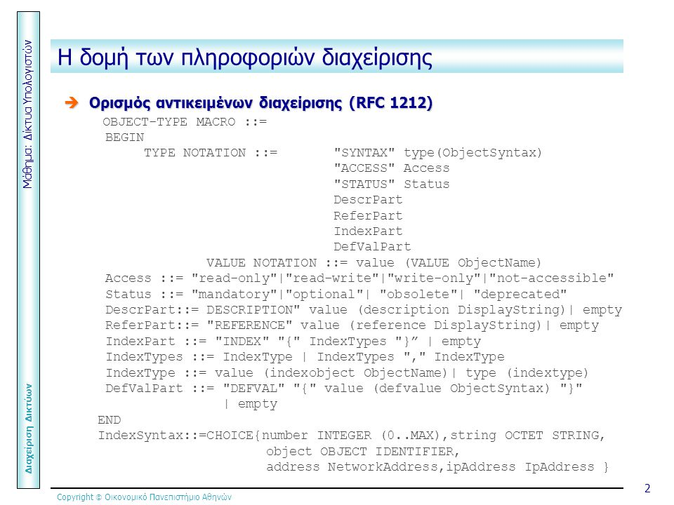 Copyright  Οικονομικό Πανεπιστήμιο Αθηνών Μάθημα: Δίκτυα Υπολογιστών Διαχείριση Δικτύων 2 Η δομή των πληροφοριών διαχείρισης  Ορισμός αντικειμένων διαχείρισης (RFC 1212) OBJECT-TYPE MACRO ::= BEGIN TYPE NOTATION ::= SYNTAX type(ObjectSyntax) ACCESS Access STATUS Status DescrPart ReferPart IndexPart DefValPart VALUE NOTATION ::= value (VALUE ObjectName) Access ::= read-only | read-write | write-only | not-accessible Status ::= mandatory | optional | obsolete | deprecated DescrPart::= DESCRIPTION value (description DisplayString)| empty ReferPart::= REFERENCE value (reference DisplayString)| empty IndexPart ::= INDEX { IndexTypes } | empty IndexTypes ::= IndexType | IndexTypes , IndexType IndexType ::= value (indexobject ObjectName)| type (indextype) DefValPart ::= DEFVAL { value (defvalue ObjectSyntax) } | empty END IndexSyntax::=CHOICE{number INTEGER (0..MAX),string OCTET STRING, object OBJECT IDENTIFIER, address NetworkAddress,ipAddress IpAddress }
