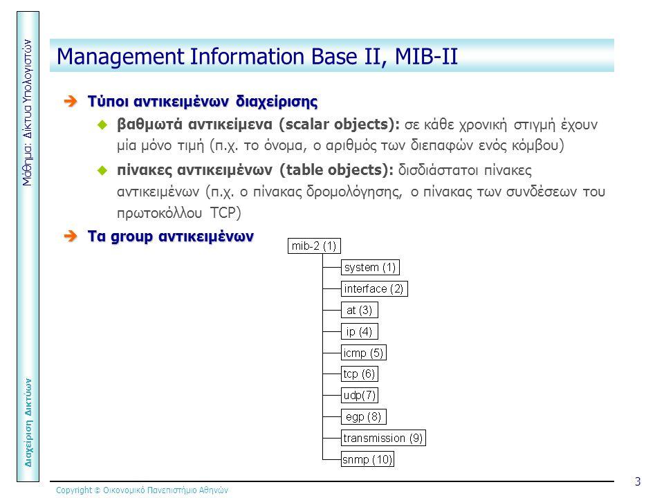 Copyright  Οικονομικό Πανεπιστήμιο Αθηνών Μάθημα: Δίκτυα Υπολογιστών Διαχείριση Δικτύων 3 Management Information Base ΙΙ, MIB-ΙΙ  Τύποι αντικειμένων διαχείρισης  βαθμωτά αντικείμενα (scalar objects): σε κάθε χρονική στιγμή έχουν μία μόνο τιμή (π.χ.