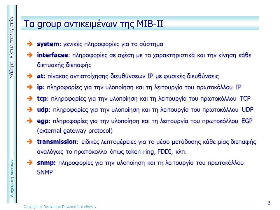 Copyright  Οικονομικό Πανεπιστήμιο Αθηνών Μάθημα: Δίκτυα Υπολογιστών Διαχείριση Δικτύων 6 Τα group αντικειμένων της ΜΙΒ-ΙΙ  system: γενικές πληροφορίες για το σύστημα  interfaces: πληροφορίες σε σχέση με τα χαρακτηριστικά και την κίνηση κάθε δικτυακής διεπαφής  at: πίνακας αντιστοίχησης διευθύνσεων IP με φυσικές διευθύνσεις  ip: πληροφορίες για την υλοποίηση και τη λειτουργία του πρωτοκόλλου IP  tcp: πληροφορίες για την υλοποίηση και τη λειτουργία του πρωτοκόλλου TCP  udp: πληροφορίες για την υλοποίηση και τη λειτουργία του πρωτοκόλλου UDP  egp: πληροφορίες για την υλοποίηση και τη λειτουργία του πρωτοκόλλου EGP (external gateway protocol)  transmission: ειδικές λεπτομέρειες για το μέσο μετάδοσης κάθε μίας διεπαφής αναλόγως το πρωτόκολλο όπως token ring, FDDI, κλπ.