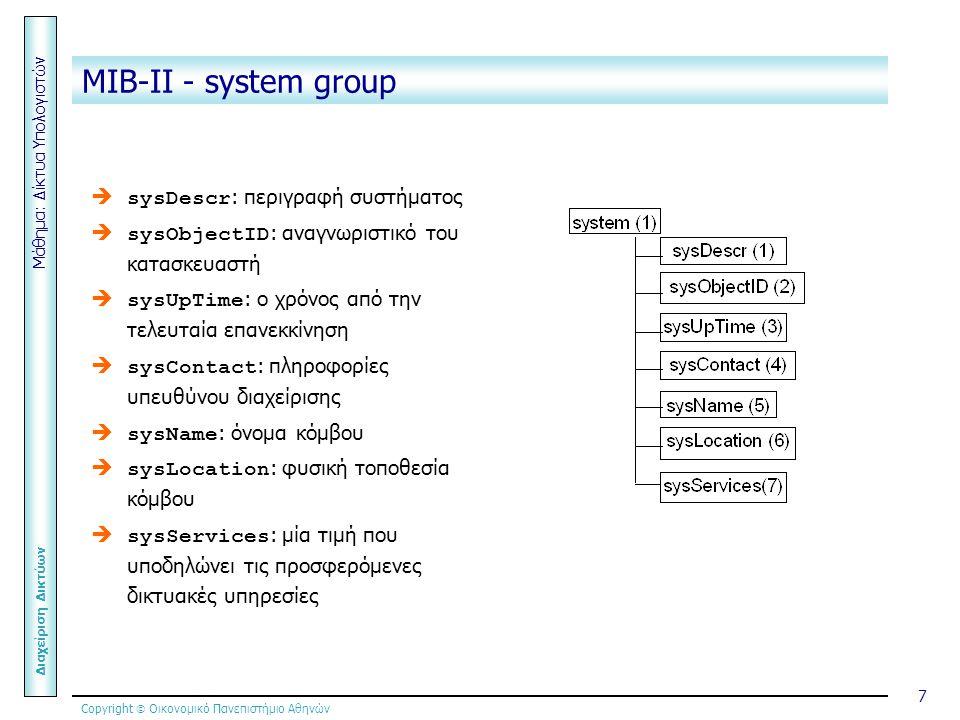 Copyright  Οικονομικό Πανεπιστήμιο Αθηνών Μάθημα: Δίκτυα Υπολογιστών Διαχείριση Δικτύων 7 MIB-ΙΙ - system group   sysDescr : περιγραφή συστήματος   sysObjectID : αναγνωριστικό του κατασκευαστή   sysUpTime : ο χρόνος από την τελευταία επανεκκίνηση   sysContact : πληροφορίες υπευθύνου διαχείρισης   sysName : όνομα κόμβου   sysLocation : φυσική τοποθεσία κόμβου   sysServices : μία τιμή που υποδηλώνει τις προσφερόμενες δικτυακές υπηρεσίες