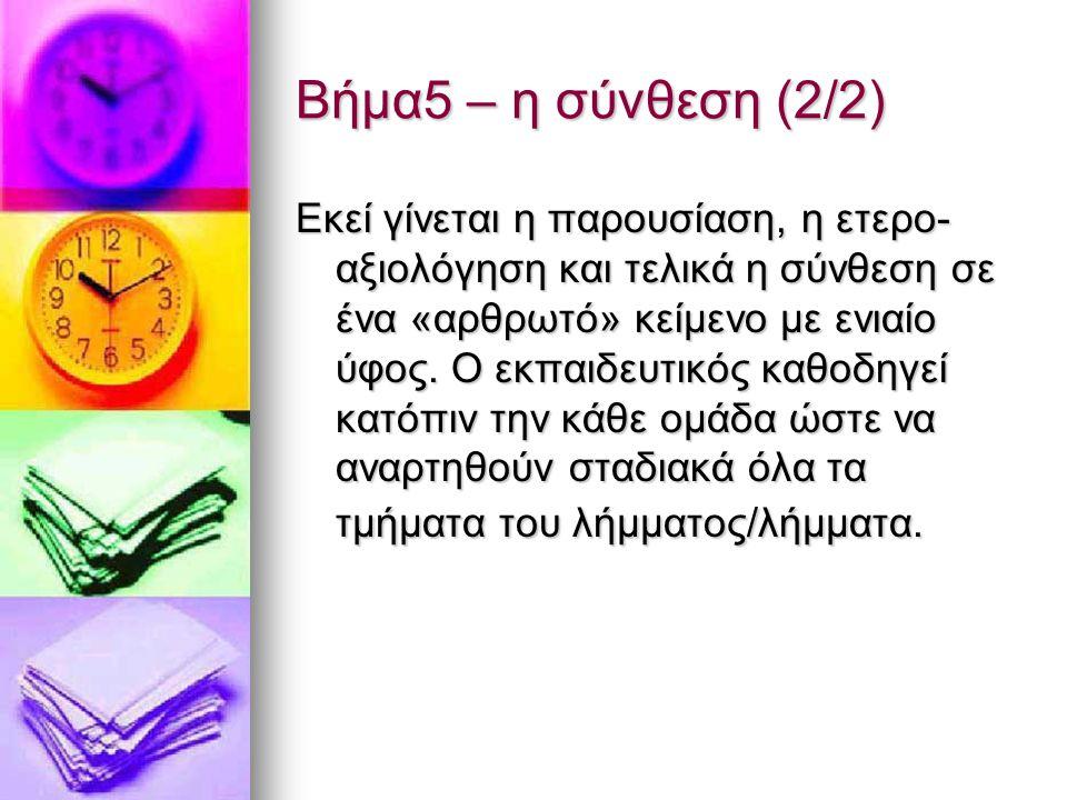 Βήμα5 – η σύνθεση (2/2) Εκεί γίνεται η παρουσίαση, η ετερο- αξιολόγηση και τελικά η σύνθεση σε ένα «αρθρωτό» κείμενο με ενιαίο ύφος. Ο εκπαιδευτικός κ