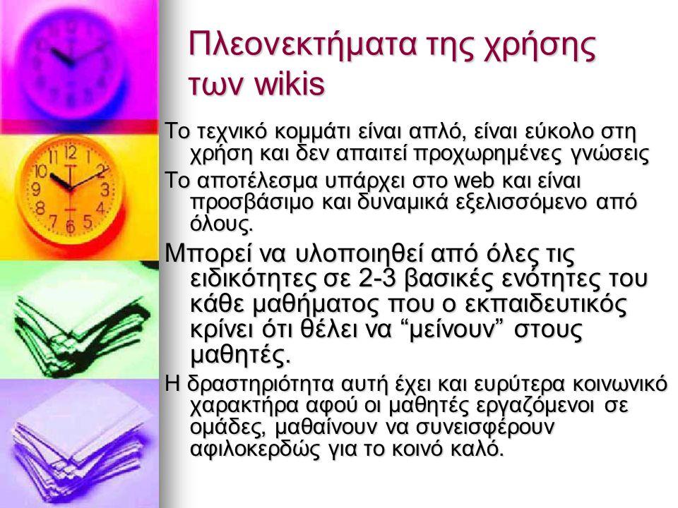 Πλεονεκτήματα της χρήσης των wikis Το τεχνικό κομμάτι είναι απλό, είναι εύκολο στη χρήση και δεν απαιτεί προχωρημένες γνώσεις Το αποτέλεσμα υπάρχει στ