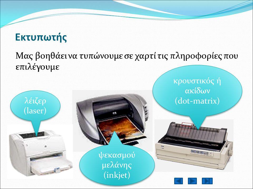 Εκτυπωτής Μας βοηθάει να τυπώνουμε σε χαρτί τις πληροφορίες που επιλέγουμε λέιζερ (laser) ψεκασμού μελάνης (inkjet) κρουστικός ή ακίδων (dot-matrix) κρουστικός ή ακίδων (dot-matrix)