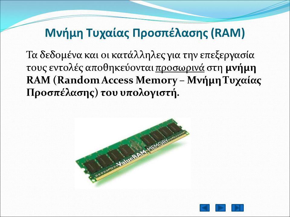 Μνήμη Τυχαίας Προσπέλασης (RAM) Τα δεδομένα και οι κατάλληλες για την επεξεργασία τους εντολές αποθηκεύονται προσωρινά στη μνήμη RAM (Random Access Memory – Μνήμη Τυχαίας Προσπέλασης) του υπολογιστή.
