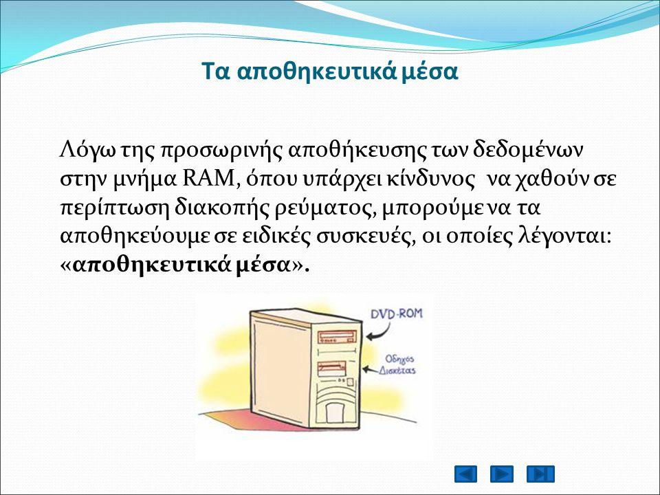 Τα αποθηκευτικά μέσα Λόγω της προσωρινής αποθήκευσης των δεδομένων στην μνήμα RAM, όπου υπάρχει κίνδυνος να χαθούν σε περίπτωση διακοπής ρεύματος, μπορούμε να τα αποθηκεύουμε σε ειδικές συσκευές, οι οποίες λέγονται: «αποθηκευτικά μέσα».