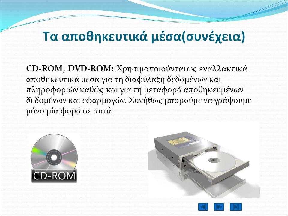 Τα αποθηκευτικά μέσα(συνέχεια) CD-ROM, DVD-ROM: Χρησιμοποιούνται ως εναλλακτικά αποθηκευτικά μέσα για τη διαφύλαξη δεδομένων και πληροφοριών καθώς και για τη μεταφορά αποθηκευμένων δεδομένων και εφαρμογών.