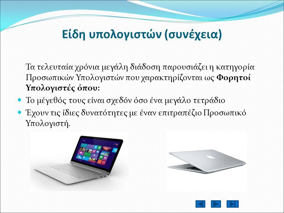 Είδη υπολογιστών (συνέχεια) Τα τελευταία χρόνια μεγάλη διάδοση παρουσιάζει η κατηγορία Προσωπικών Υπολογιστών που χαρακτηρίζονται ως Φορητοί Υπολογιστές όπου: Το μέγεθός τους είναι σχεδόν όσο ένα μεγάλο τετράδιο Έχουν τις ίδιες δυνατότητες με έναν επιτραπέζιο Προσωπικό Υπολογιστή.