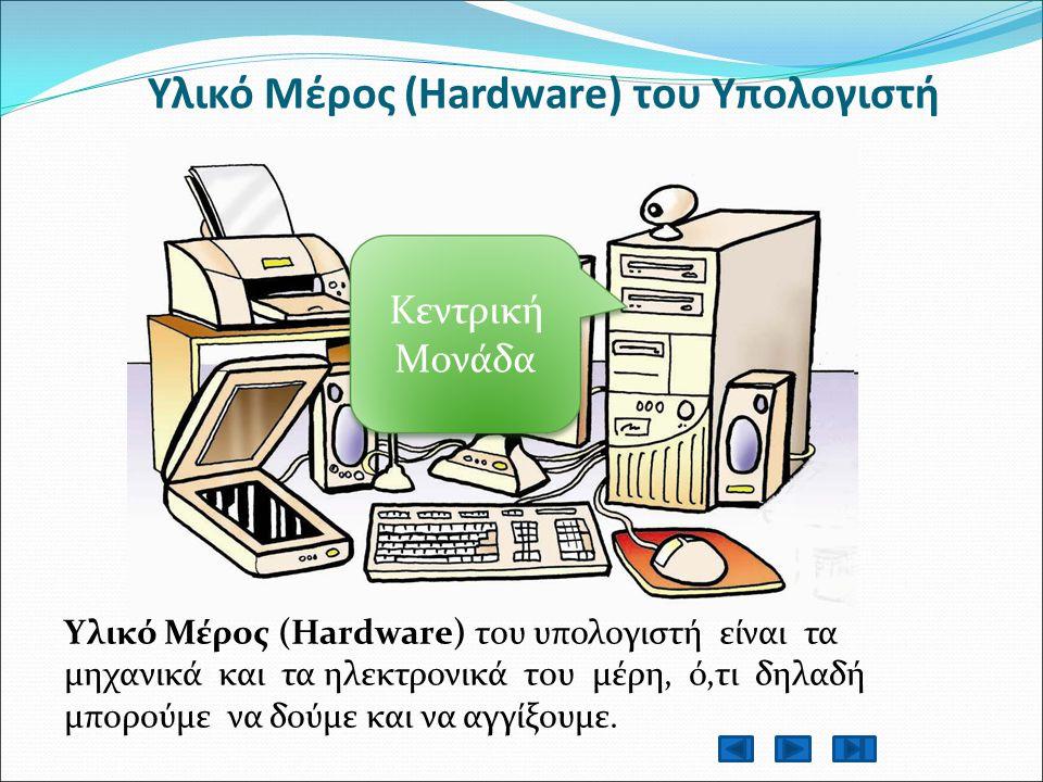 Υλικό Μέρος (Hardware) του Υπολογιστή Υλικό Μέρος (Hardware) του υπολογιστή είναι τα μηχανικά και τα ηλεκτρονικά του μέρη, ό,τι δηλαδή μπορούμε να δούμε και να αγγίξουμε.