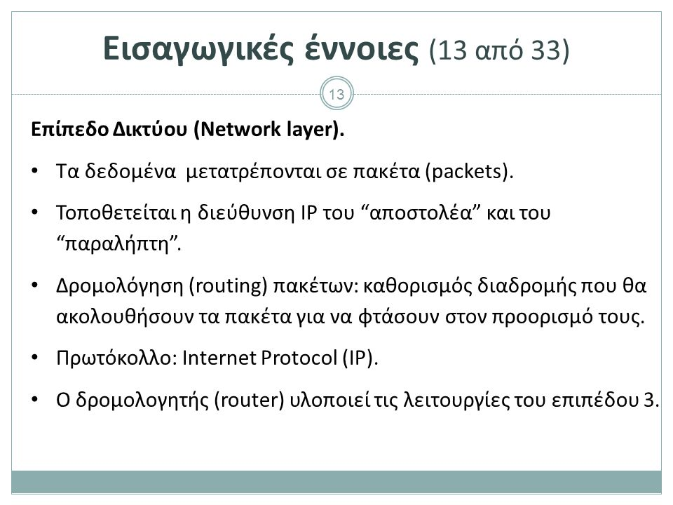 """13 Εισαγωγικές έννοιες (13 από 33) Επίπεδο Δικτύου (Network layer). Τα δεδομένα μετατρέπονται σε πακέτα (packets). Τοποθετείται η διεύθυνση IP του """"απ"""