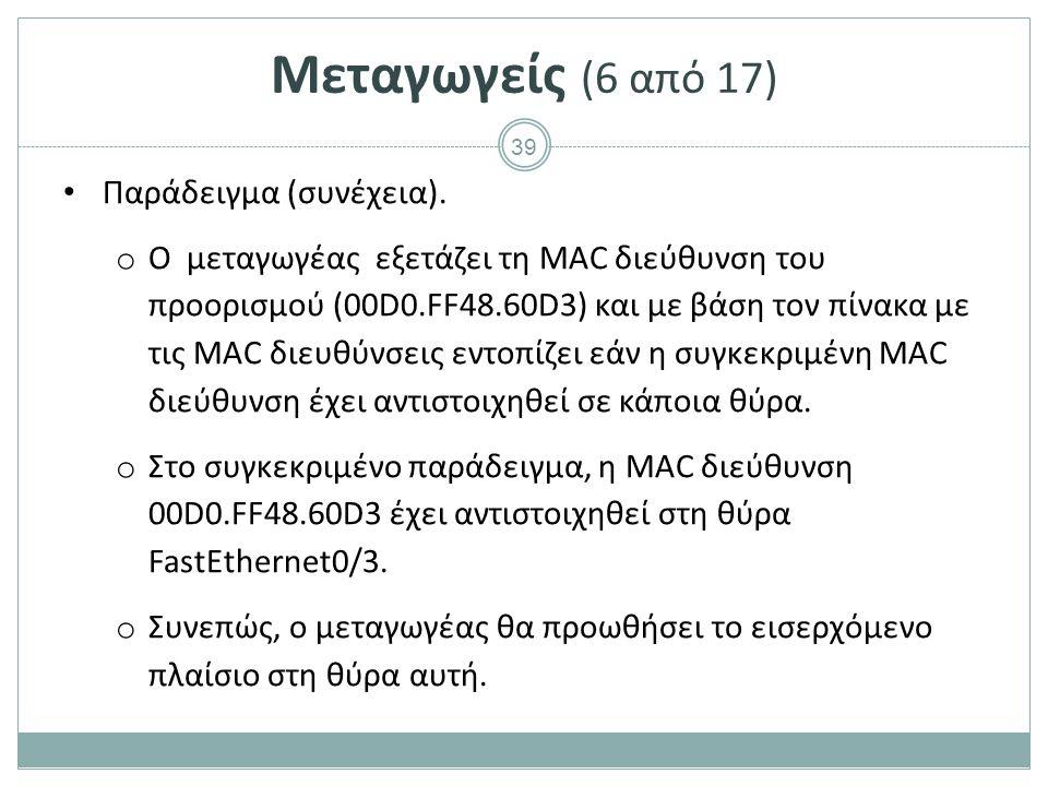 39 Μεταγωγείς (6 από 17) Παράδειγμα (συνέχεια). o Ο μεταγωγέας εξετάζει τη MAC διεύθυνση του προορισμού (00D0.FF48.60D3) και με βάση τον πίνακα με τις