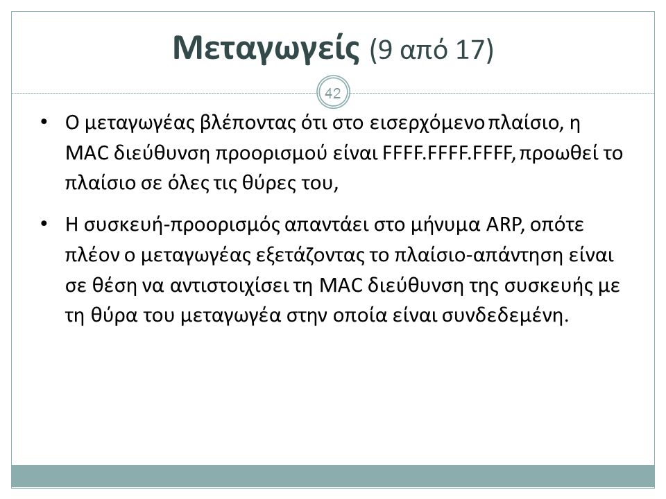 42 Μεταγωγείς (9 από 17) Ο μεταγωγέας βλέποντας ότι στο εισερχόμενο πλαίσιο, η MAC διεύθυνση προορισμού είναι FFFF.FFFF.FFFF, προωθεί το πλαίσιο σε όλ