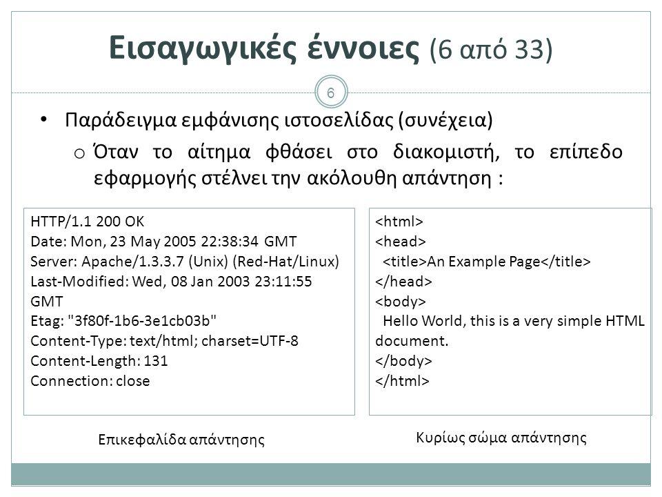 6 Παράδειγμα εμφάνισης ιστοσελίδας (συνέχεια) o Όταν το αίτημα φθάσει στο διακομιστή, το επίπεδο εφαρμογής στέλνει την ακόλουθη απάντηση : HTTP/1.1 200 OK Date: Mon, 23 May 2005 22:38:34 GMT Server: Apache/1.3.3.7 (Unix) (Red-Hat/Linux) Last-Modified: Wed, 08 Jan 2003 23:11:55 GMT Etag: 3f80f-1b6-3e1cb03b Content-Type: text/html; charset=UTF-8 Content-Length: 131 Connection: close An Example Page Hello World, this is a very simple HTML document.