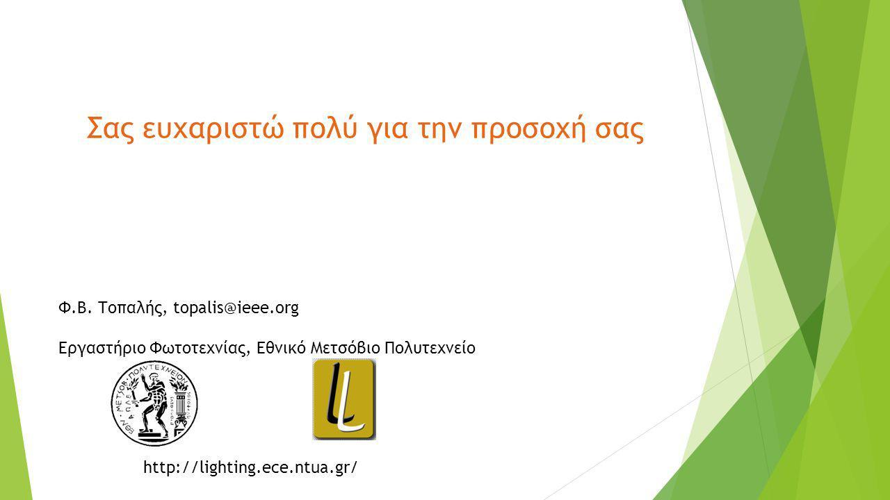 Σας ευχαριστώ πολύ για την προσοχή σας http://lighting.ece.ntua.gr/ Φ.Β. Τοπαλής, topalis@ieee.org Εργαστήριο Φωτοτεχνίας, Εθνικό Μετσόβιο Πολυτεχνείο