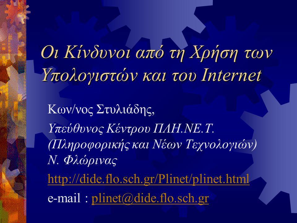 Οι Κίνδυνοι από τη Χρήση των Υπολογιστών και του Internet Κων/νος Στυλιάδης, Υπεύθυνος Κέντρου ΠΛΗ.ΝΕ.Τ.