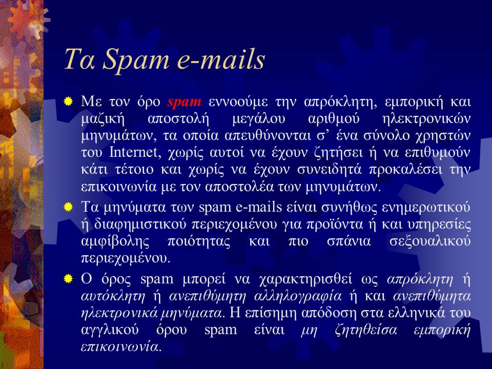  Με τον όρο spam εννοούμε την απρόκλητη, εμπορική και μαζική αποστολή μεγάλου αριθμού ηλεκτρονικών μηνυμάτων, τα οποία απευθύνονται σ' ένα σύνολο χρηστών του Internet, χωρίς αυτοί να έχουν ζητήσει ή να επιθυμούν κάτι τέτοιο και χωρίς να έχουν συνειδητά προκαλέσει την επικοινωνία με τον αποστολέα των μηνυμάτων.