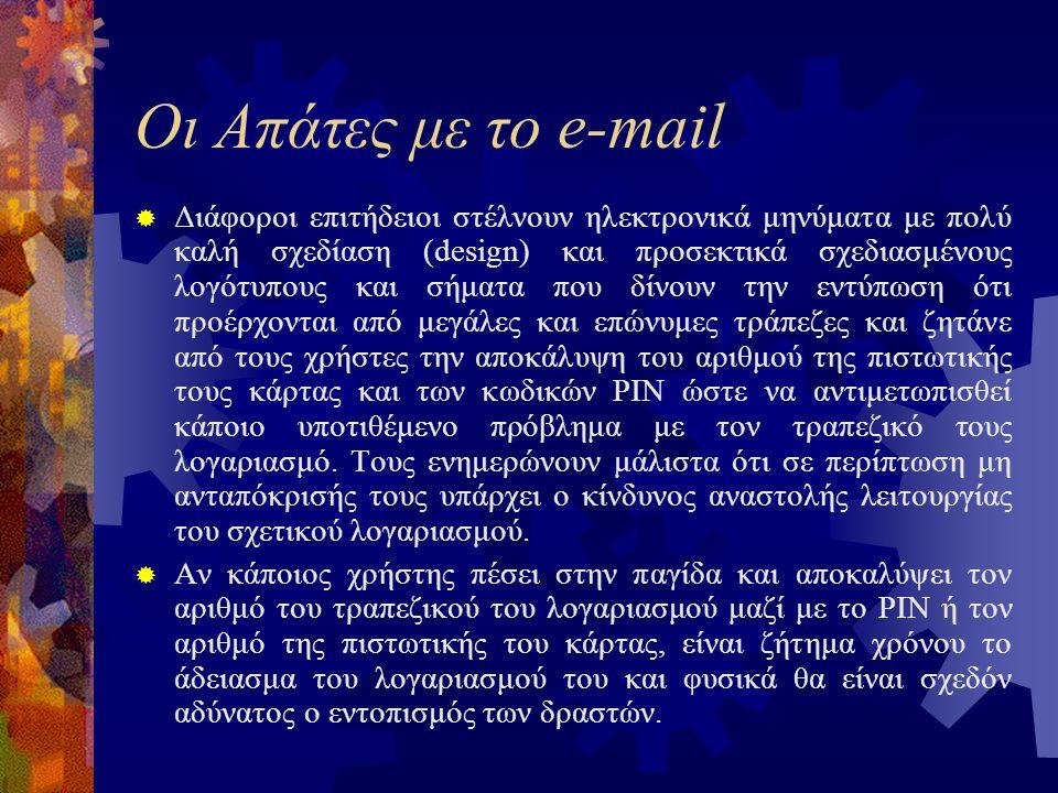 Οι Απάτες με το e-mail  Διάφοροι επιτήδειοι στέλνουν ηλεκτρονικά μηνύματα με πολύ καλή σχεδίαση (design) και προσεκτικά σχεδιασμένους λογότυπους και σήματα που δίνουν την εντύπωση ότι προέρχονται από μεγάλες και επώνυμες τράπεζες και ζητάνε από τους χρήστες την αποκάλυψη του αριθμού της πιστωτικής τους κάρτας και των κωδικών PIN ώστε να αντιμετωπισθεί κάποιο υποτιθέμενο πρόβλημα με τον τραπεζικό τους λογαριασμό.