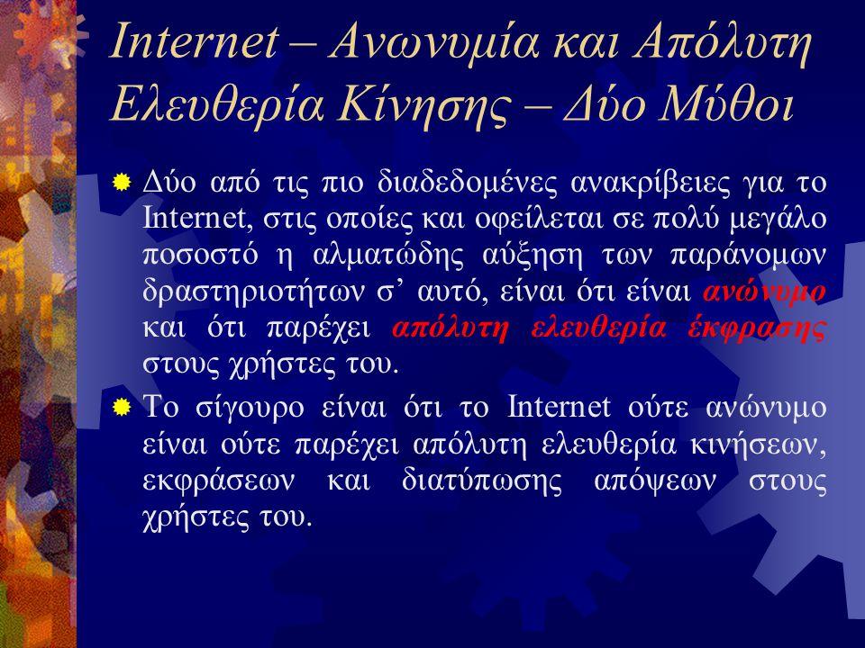 Internet – Ανωνυμία και Απόλυτη Ελευθερία Κίνησης – Δύο Μύθοι  Δύο από τις πιο διαδεδομένες ανακρίβειες για το Internet, στις οποίες και οφείλεται σε πολύ μεγάλο ποσοστό η αλματώδης αύξηση των παράνομων δραστηριοτήτων σ' αυτό, είναι ότι είναι ανώνυμο και ότι παρέχει απόλυτη ελευθερία έκφρασης στους χρήστες του.